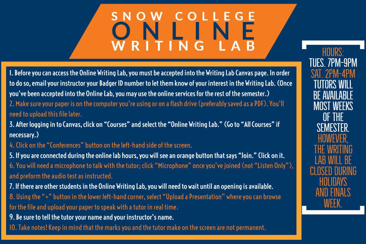 "Snow College Online Writing Lab SNOW COLLEGE<BR>ONLINE<BR>WRITING LAB<P>HOURS:<BR>Tues. 7pm-9pm <BR>Sat. 2pm-4pm  Tutors will be available most weeks of the semester. However, the Writing Lab will be closed during holidays and finals week.<P>1. Before you can access the Online Writing Lab, you must be accepted into the Writing Lab Canvas page. In order to do so, email your instructor your Badger ID number to let them know of your interest in the Writing Lab. (Once you've been accepted into the Online Lab, you may use the online services for the rest of the semester.)<BR>2. Make sure your paper is on the computer you're using or on a flash drive (preferably saved as a PDF). You'll need to upload this file later.<BR>3. After logging in to Canvas, click on ""Courses"" and select the ""Online Writing Lab."" (Go to ""All Courses"" if necessary.) 4. Click on the ""Conferences"" button on the left-hand side of the screen.  5. If you are connected during the online lab hours, you will see an orange button that says ""Join."" Click on it. 6. You will need a microphone to talk with the tutor; click ""Microphone"" once you've joined (not ""Listen Only""), and preform the audio test as instructed. 7. If there are other students in the Online Writing Lab, you will need to wait until an opening is available. 8. Using the ""+"" button in the lower left-hand corner, select ""Upload a Presentation"" where you can browse for the file and upload your paper to speak with a tutor in real time. 9. Be sure to tell the tutor your name and your instructor's name. 10. Take notes! Keep in mind that the marks you and the tutor make on the screen are not permanent."