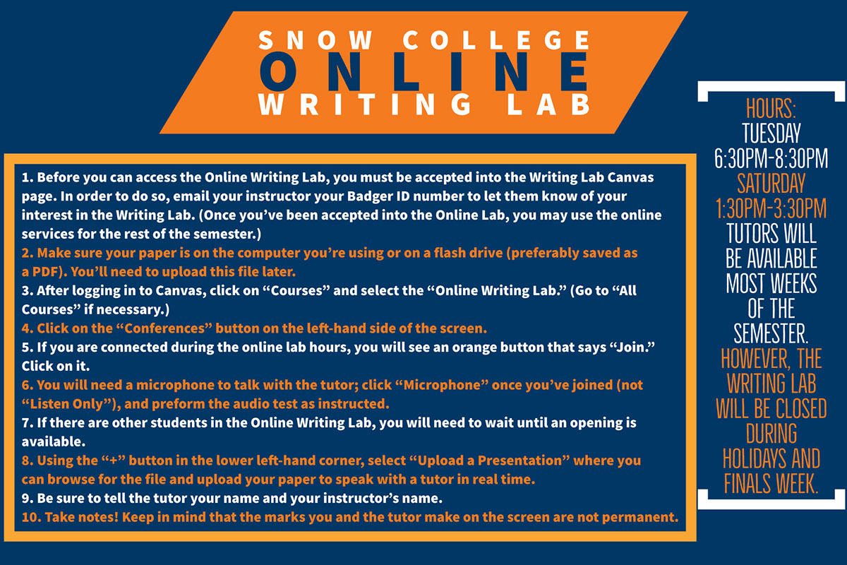 "SNOW COLLEGE ONLINE WRITING LAB SNOW COLLEGE ONLINE WRITING LAB HOURS: Tuesday 6:30pm-8:30pm Saturday 1:30pm-3:30pm Tutors will be available most weeks of the semester. However, the Writing Lab will be closed during holidays and finals week. 1. Before you can access the Online Writing Lab, you must be accepted into the Writing Lab Canvas page. In order to do so, email your instructor your Badger ID number to let them know of your interest in the Writing Lab. (Once you've been accepted into the Online Lab, you may use the online services for the rest of the semester.) 2. Make sure your paper is on the computer you're using or on a flash drive (preferably saved as a PDF). You'll need to upload this file later. 3. After logging in to Canvas, click on ""Courses"" and select the ""Online Writing Lab."" (Go to ""All Courses"" if necessary.) 4. Click on the ""Conferences"" button on the left-hand side of the screen. 5. If you are connected during the online lab hours, you will see an orange button that says ""Join."" Click on it. 6. You will need a microphone to talk with the tutor; click ""Microphone"" once you've joined (not ""Listen Only""), and preform the audio test as instructed. 7. If there are other students in the Online Writing Lab, you will need to wait until an opening is available. 8. Using the ""+"" button in the lower left-hand corner, select ""Upload a Presentation"" where you can browse for the file and upload your paper to speak with a tutor in real time. 9. Be sure to tell the tutor your name and your instructor's name. 10. Take notes! Keep in mind that the marks you and the tutor make on the screen are not permanent."