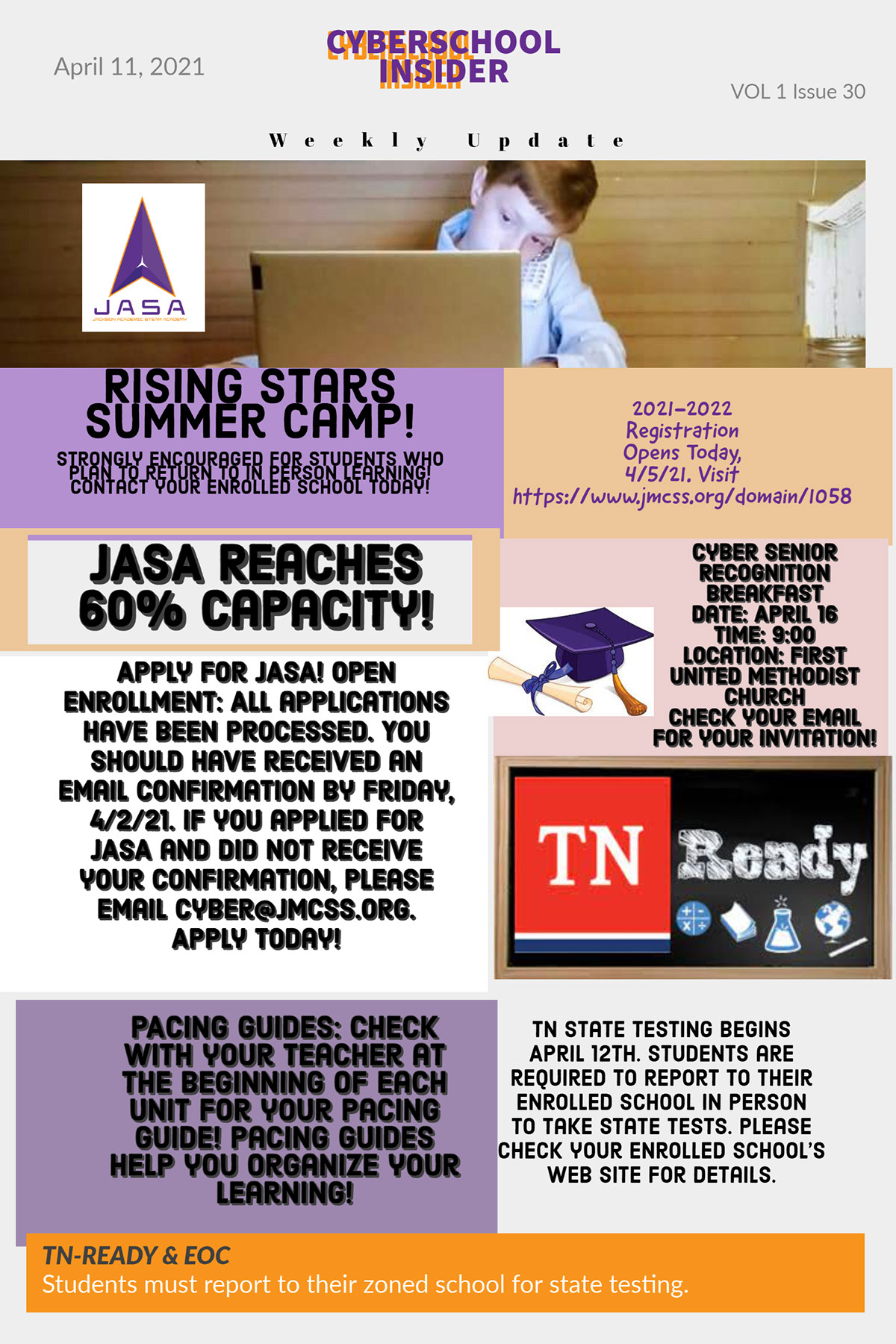 JASA Reaches 60% Capacity! JASA Reaches 60% Capacity! Rising Stars Summer Camp! CYBERSCHOOL INSIDER PACING GUIDES: Check with your teacher at the beginning of each unit for your Pacing Guide! Pacing Guides help you organize your learning! Weekly Update Apply for JASA! Open Enrollment: All applications have been processed. You should have received an email confirmation by Friday, 4/2/21. If you applied for JASA and did not receive your confirmation, please email cyber@Jmcss.org. Apply today! TN-READY & EOC Students must report to their zoned school for state testing. Cyber Senior Recognition Breakfast Date: April 16 Time: 9:00 Location: First United Methodist Church Check your email for your invitation! April 11, 2021 TN State Testing Begins April 12th. Students are required to report to their Enrolled School in person to take state tests. Please check your enrolled school's web site for details. 2021-2022 Registration Opens Today, 4/5/21. Visit https://www.jmcss.org/domain/1058 Strongly encouraged for students who plan to return to In Person learning! Contact your enrolled school today! VOL 1 Issue 30