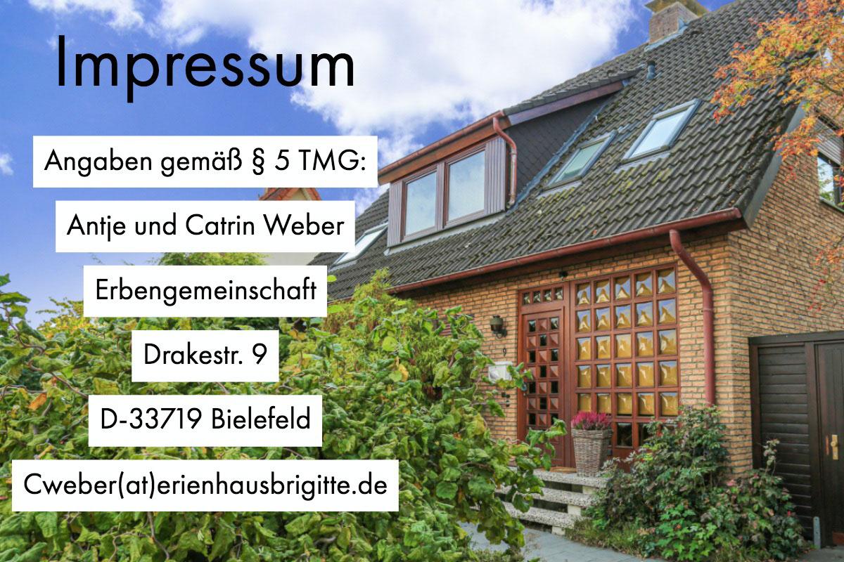 Impressum  Impressum    Angaben gemäß § 5 TMG:  Antje und Catrin Weber Erbengemeinschaft  Drakestr. 9 D-33719 Bielefeld Cweber(at)erienhausbrigitte.de