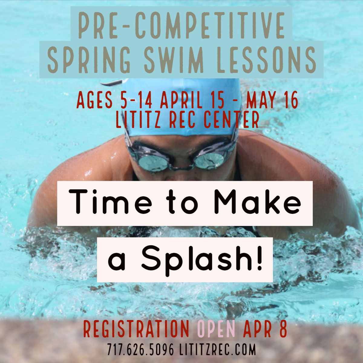 Time to Make a Splash! Time to Make a Splash!<P>Pre-Competitive Spring Swim Lessons<P>Registration Open Apr 8<P>Ages 5-14 April 15 - May 16<BR>Lititz rec Center<P>717.626.5096  lititzrec.com