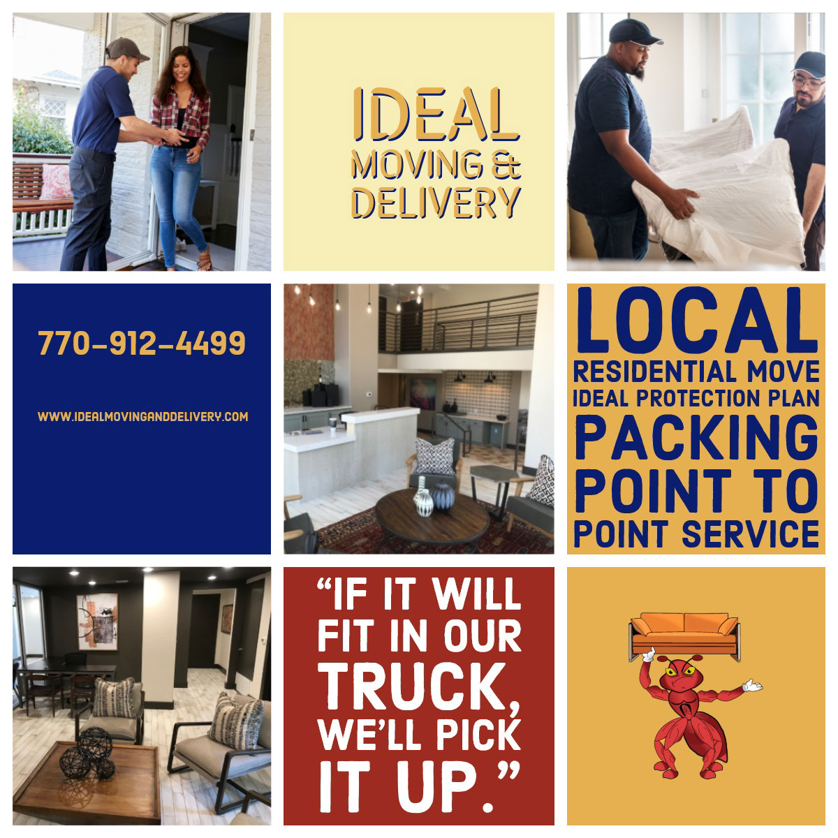 "Ideal Moving & Delivery Ideal Moving & Delivery<P>""If it will fit in our truck, we'll pick it up.""<P>Local residential move<BR>Ideal Protection plan<BR>Packing Point to point service <P>770-912-4499<P>www.idealmovinganddelivery.com<BR>"