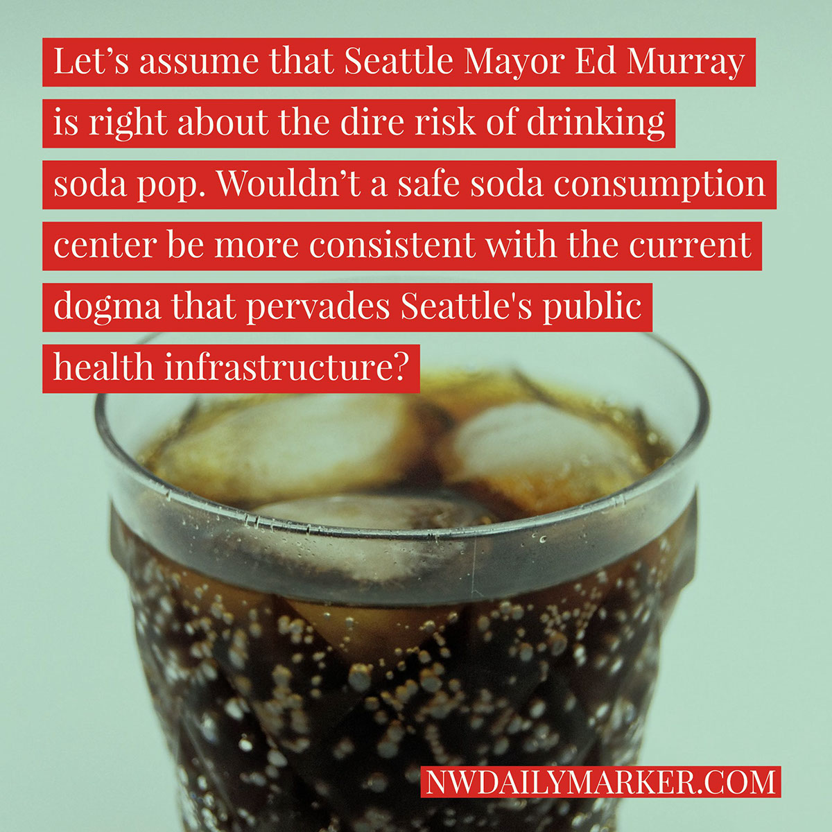 Let's assume that Seattle Mayor Ed Murray is right about the dire risk of drinking soda pop. Wouldn't a safe soda consumption center be more consistent with the current dogma that pervades Seattle's public health infrastructure?