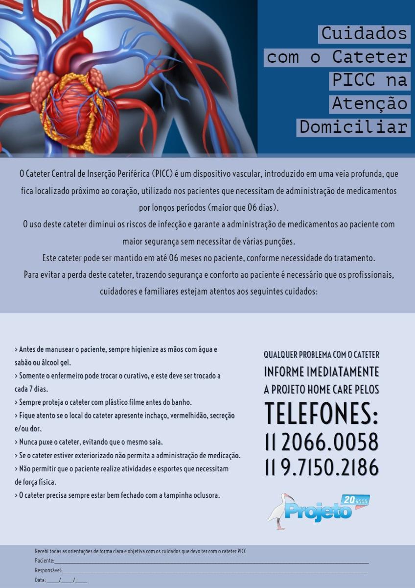 Cuidados com o Cateter PICC na Atenção Domiciliar Cuidados com o Cateter PICC na Atenção Domiciliar<P>Qualquer problema com o cateter<BR>informe imediatamente a Projeto Home Care  pelos telefones:<BR>11 2066.0058 11 9.7150.2186<P>O Cateter Central de Inserção Periférica (PICC) é um dispositivo vascular, introduzido em uma veia profunda, que fica localizado próximo ao coração, utilizado nos pacientes que necessitam de administração de medicamentos por longos períodos (maior que 06 dias).<BR> O uso deste cateter diminui os riscos de infecção e garante a administração de medicamentos ao paciente com maior segurança sem necessitar de várias punções.<BR>Este cateter pode ser mantido em até 06 meses no paciente, conforme necessidade do tratamento.  Para evitar a perda deste cateter, trazendo segurança e conforto ao paciente é necessário que os profissionais, cuidadores e familiares estejam atentos aos seguintes cuidados:<P>> Antes de manusear o paciente, sempre higienize as mãos com água e sabão ou álcool gel.<BR>> Somente o enfermeiro pode trocar o curativo, e este deve ser trocado a cada 7 dias.<BR>> Sempre proteja o cateter com plástico filme antes do banho. > Fique atento se o local do cateter apresente inchaço, vermelhidão, secreção e/ou dor. > Nunca puxe o cateter, evitando que o mesmo saia. > Se o cateter estiver exteriorizado não permita a administração de medicação. > Não permitir que o paciente realize atividades e esportes que necessitam de força física. > O cateter precisa sempre estar bem fechado com a tampinha oclusora.<P>Recebi todas as orientações de forma clara e objetiva com os cuidados que devo ter com o cateter PICC<BR><BR>Paciente:___________________________________________________________________________________________________________ Responsável:________________________________________________________________________________________________________ Data: ____/____/____