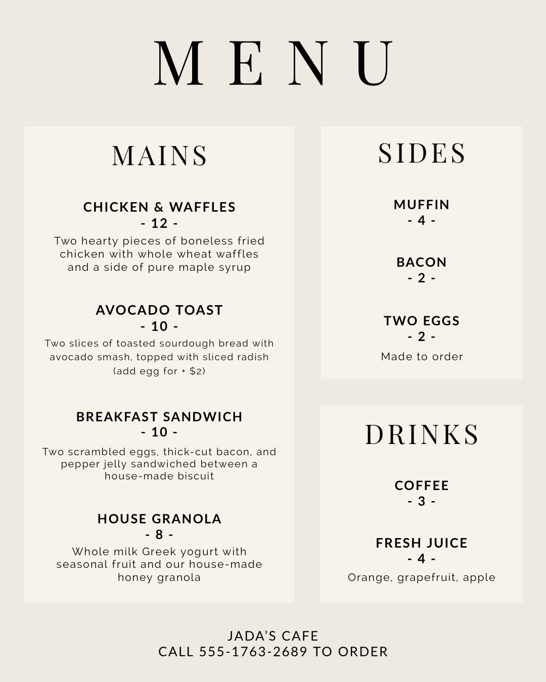Black and White Elegant Restaurant Menu Menu Mains DRINKS SIDES JADA'S CAFE CALL 555-1763-2689 TO ORDER AVOCADO TOAST - 10 - BREAKFAST SANDWICH - 10 - CHICKEN & WAFFLES - 12 - HOUSE GRANOLA - 8 - Orange, grapefruit, apple FRESH JUICE - 4 - TWO EGGS - 2 - BACON - 2 - MUFFIN - 4 - COFFEE - 3 - Whole milk Greek yogurt with seasonal fruit and our house-made honey granola Two hearty pieces of boneless fried chicken with whole wheat waffles and a side of pure maple syrup Made to order Two scrambled eggs, thick-cut bacon, and pepper jelly sandwiched between a house-made biscuit Two slices of toasted sourdough bread with avocado smash, topped with sliced radish (add egg for + $2)