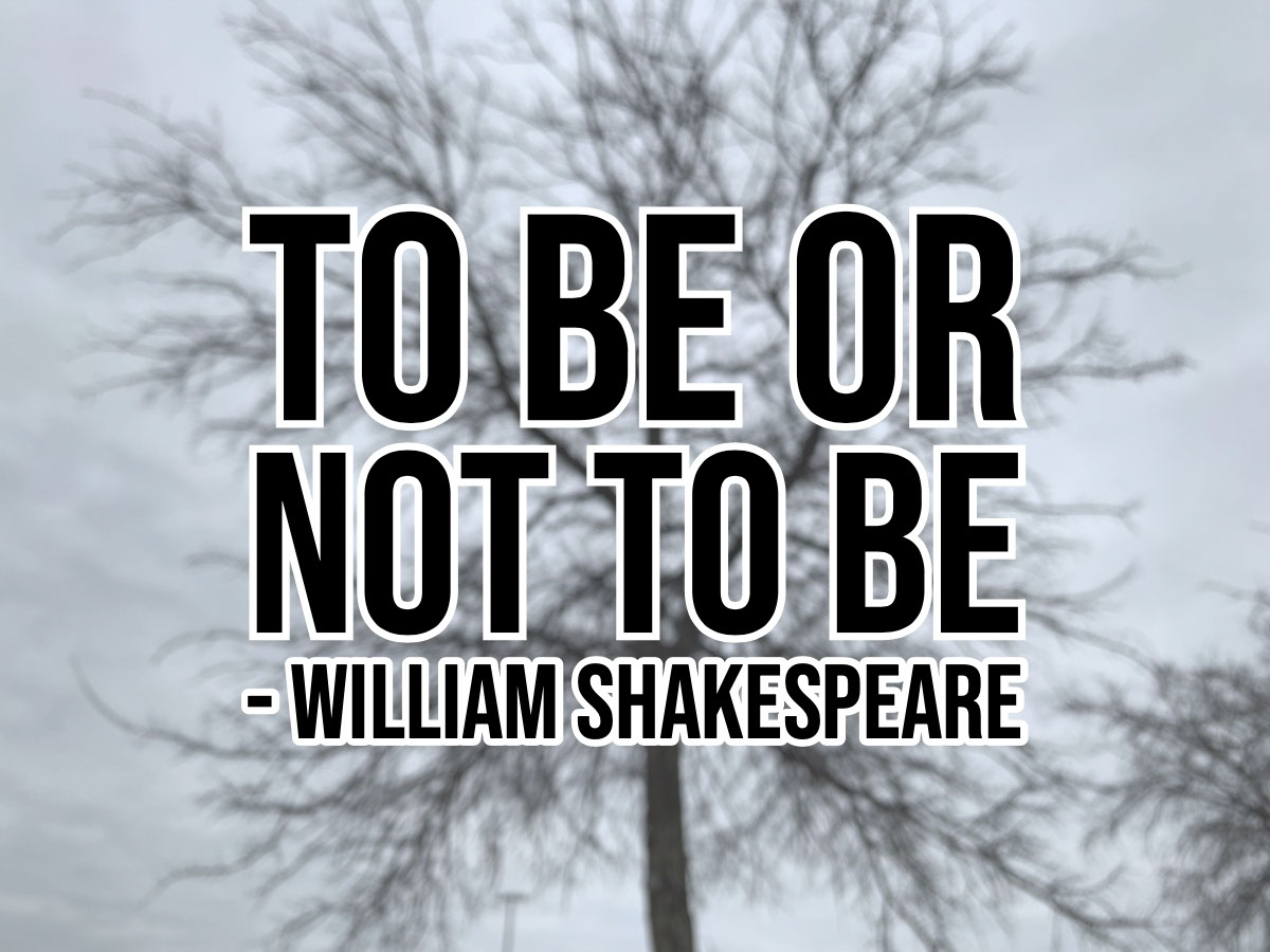 To Be or<BR>Not To Be<BR>- William Shakespeare To Be or<BR>Not To Be<BR>- William Shakespeare