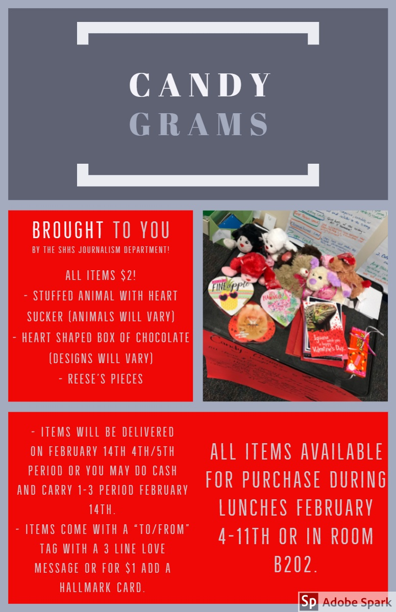 "Candy<BR>Grams  Candy<BR>Grams <P>All items available for purchase during lunches February 4-11th or in room B202. <P>brought to you by the SHHS Journalism department!<P>All items $2! <BR>- Stuffed animal with heart sucker (animals will vary)<BR>- Heart shaped box of chocolate (designs will vary) - Reese's pieces <P>- Items will be delivered on February 14th 4th/5th period OR you may do cash and carry 1-3 period February 14th.<BR>- Items come with a ""to/from"" tag with a 3 line love message OR for $1 add a Hallmark card."