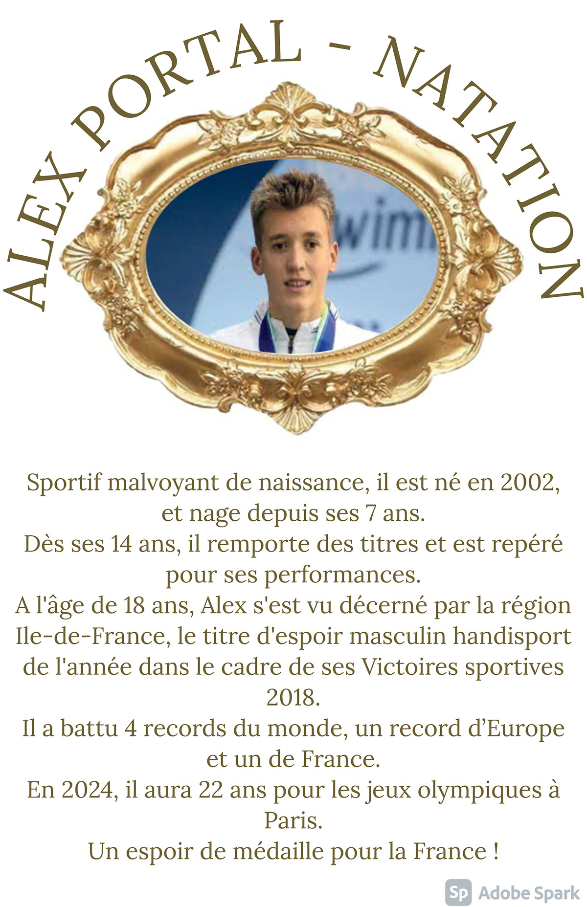 ALEX PORTAL - NATATION ALEX PORTAL - NATATION Sportif malvoyant de naissance, il est né en 2002, et nage depuis ses 7 ans. Dès ses 14 ans, il remporte des titres et est repéré pour ses performances. A l'âge de 18 ans, Alex s'est vu décerné par la région Ile-de-France, le titre d'espoir masculin handisport de l'année dans le cadre de ses Victoires sportives 2018. Il a battu 4 records du monde, un record d'Europe et un de France. En 2024, il aura 22 ans pour les jeux olympiques à Paris. Un espoir de médaille pour la France !