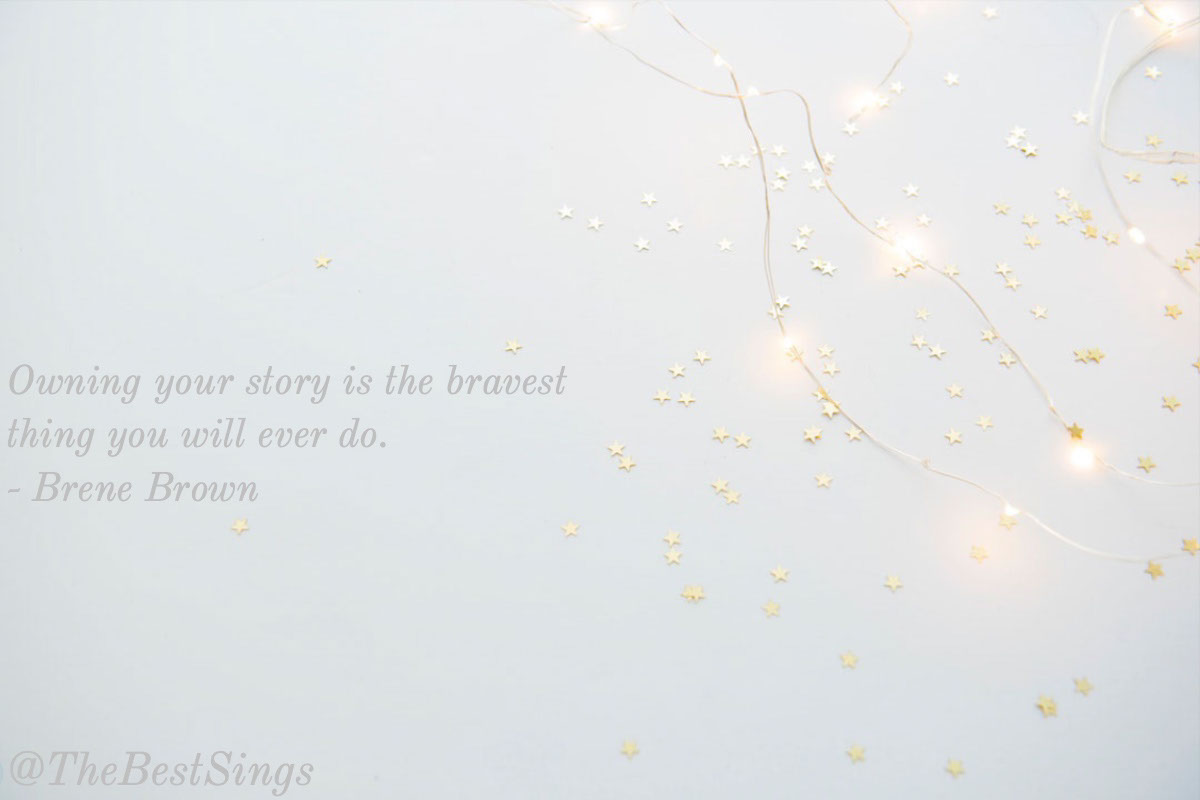 @TheBestSings @TheBestSings<P>Owning your story is the bravest thing you will ever do. <BR>- Brene Brown
