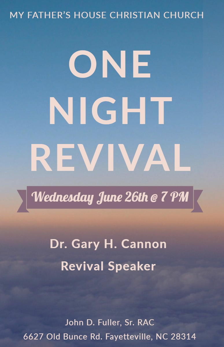 ONE NIGHT<BR>REVIVAL ONE NIGHT<BR>REVIVAL<P>Wednesday June 26th @ 7 PM<P>Dr. Gary H. Cannon<BR>Revival Speaker<P>MY FATHER'S HOUSE CHRISTIAN CHURCH<P>John D. Fuller, Sr. RAC<BR>6627 Old Bunce Rd. Fayetteville, NC 28314