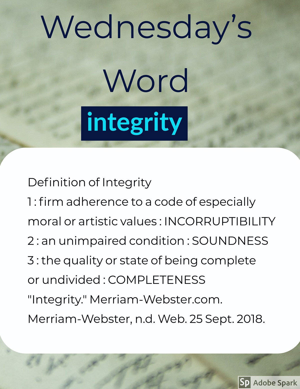 "Wednesday's Word Wednesday's Word<P>integrity<P>Definition of Integrity <BR>1 : firm adherence to a code of especially moral or artistic values : INCORRUPTIBILITY<BR>2 : an unimpaired condition : SOUNDNESS 3 : the quality or state of being complete or undivided : COMPLETENESS  ""Integrity."" Merriam-Webster.com. Merriam-Webster, n.d. Web. 25 Sept. 2018."