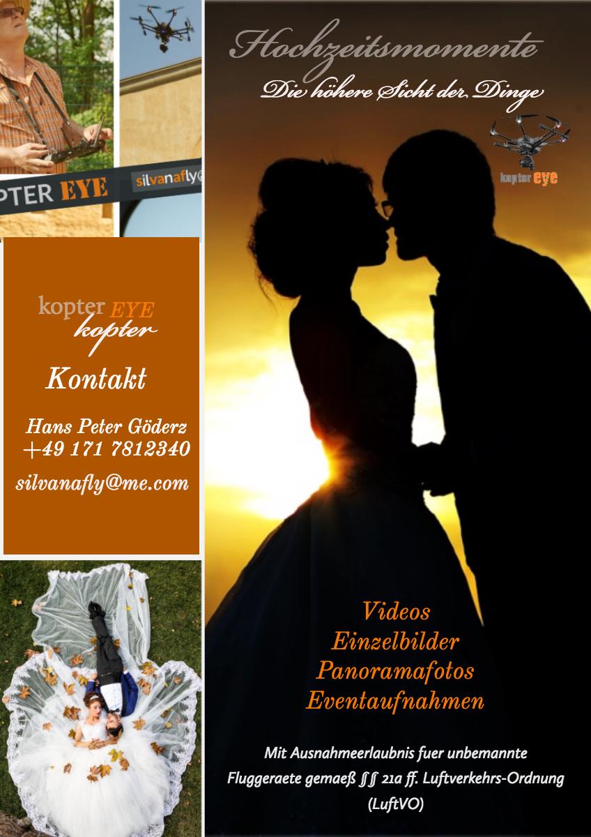Hochzeitsmomente Hochzeitsmomente<P>Kontakt<P>kopter<P>EYE<P>Videos<BR>Einzelbilder<BR>Panoramafotos Eventaufnahmen<P>kopter<P>Die höhere Sicht der Dinge<P>silvanafly@me.com<P>Hans Peter Göderz<BR>+49 171 7812340<P> Mit Ausnahmeerlaubnis fuer unbemannte Fluggeraete gemaeß §§ 21a ff. Luftverkehrs-Ordnung (LuftVO)