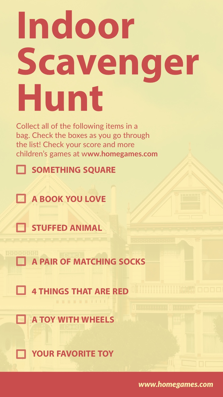 Yellow and Red Fun Indoor Scavenger Hunt Interactive Instagram Story Indoor Scavenger Hunt    www.homegames.com   SOMETHING SQUARE   A BOOK YOU LOVE      STUFFED ANIMAL  A PAIR OF MATCHING SOCKS     YOUR FAVORITE TOY        4 THINGS THAT ARE RED   A TOY WITH WHEELS      Collect all of the following items in a bag. Check the boxes as you go through the list! Check your score and more children's games at www.homegames.com