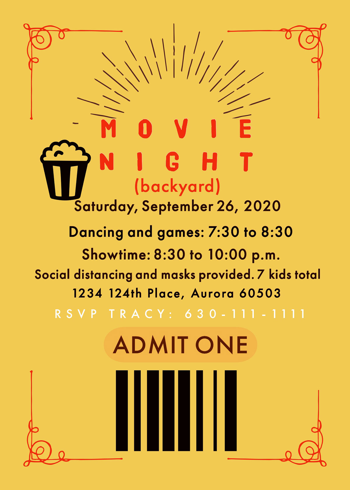 . . (backyard) N I G H T M O V I E ADMIT ONE Saturday, September 26, 2020 RSVP TRACY: 630-111-1111 Dancing and games: 7:30 to 8:30 Showtime: 8:30 to 10:00 p.m. 1234 124th Place, Aurora 60503 Social distancing and masks provided. 7 kids total