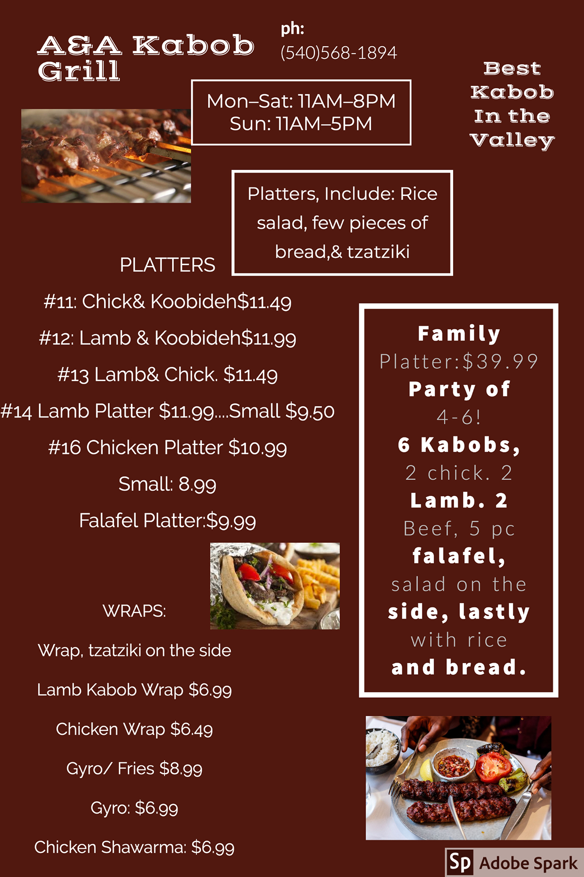 A&A Kabob Grill A&A Kabob Grill Best Kabob In the Valley Family Platter:$39.99 Party of 4-6! 6 Kabobs, 2 chick. 2 Lamb. 2 Beef, 5 pc falafel, salad on the side, lastly with rice and bread. Mon–Sat: 11AM–8PM Sun: 11AM–5PM PLATTERS #11: Chick& Koobideh$11.49 #12: Lamb & Koobideh$11.99 #13 Lamb& Chick. $11.49 #14 Lamb Platter $11.99....Small $9.50 #16 Chicken Platter $10.99 Small: 8.99 Falafel Platter:$9.99 ph: (540)568-1894 Platters, Include: Rice salad, few pieces of bread,& tzatziki WRAPS: Wrap, tzatziki on the side Lamb Kabob Wrap $6.99 Chicken Wrap $6.49 Gyro/ Fries $8.99 Gyro: $6.99 Chicken Shawarma: $6.99