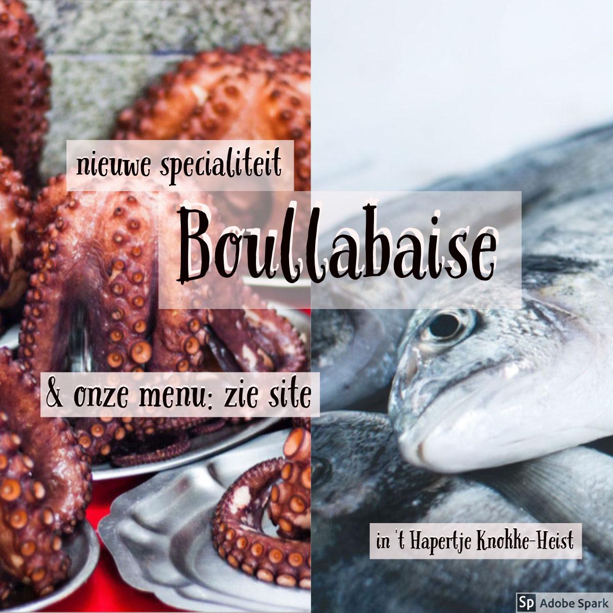 Boullabaise Boullabaise<P>& onze menu:   zie site<P>nieuwe specialiteit<P>in 't Hapertje Knokke-Heist