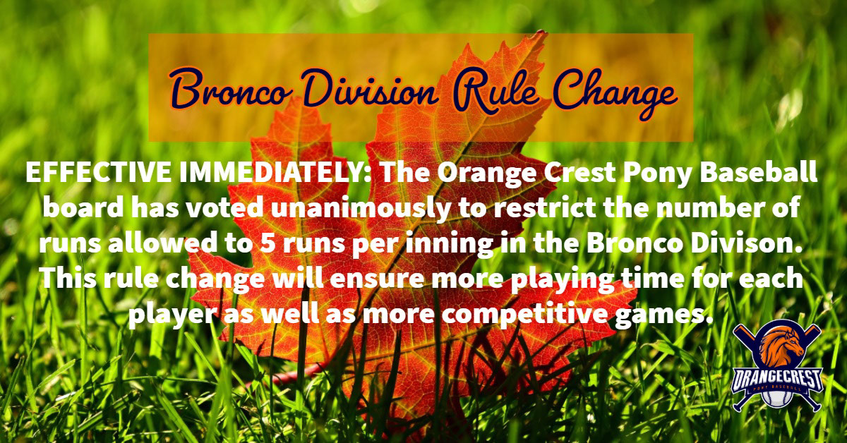 Bronco Division Rule Change Bronco Division Rule Change<P><BR><BR>EFFECTIVE IMMEDIATELY:   The Orange Crest Pony Baseball board has voted unanimously to restrict the number of runs allowed to 5 runs per inning in the Bronco Divison.    This rule change will ensure more playing time for each player as well as more competitive games.