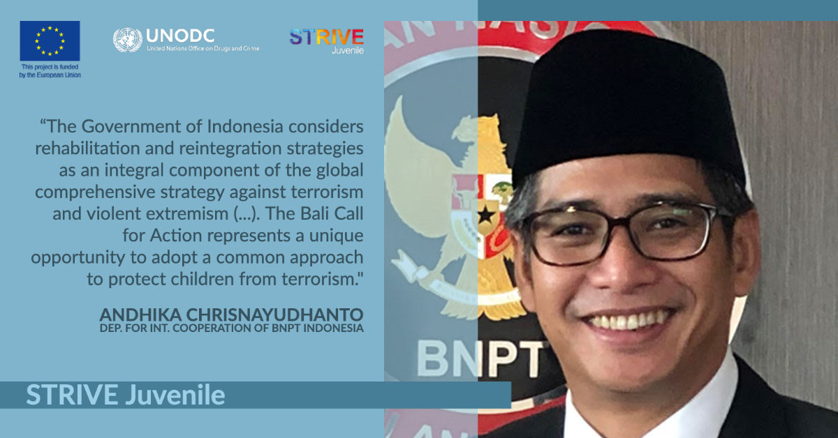 """STRIVE Juvenile STRIVE Juvenile """"The Government of Indonesia considers rehabilitation and reintegration strategies as an integral component of the global comprehensive strategy against terrorism and violent extremism (...). The Bali Call for Action represents a unique opportunity to adopt a common approach to protect children from terrorism."""" Andhika Chrisnayudhanto Dep. for Int. Cooperation of BNPT Indonesia"""