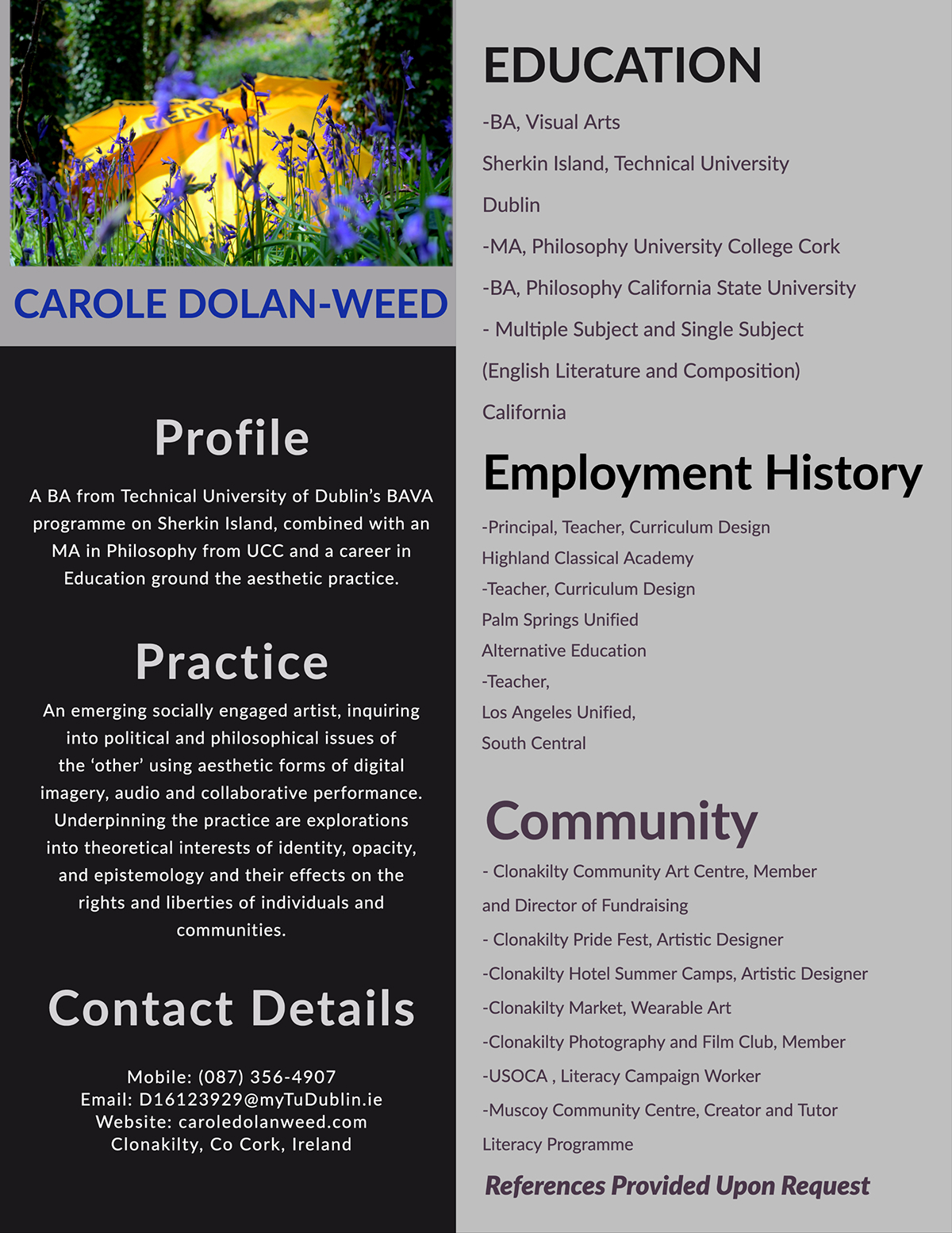 Education Education Community Practice Employment History Contact Details Carole Dolan-Weed Profile References Provided Upon Request -BA, Visual Arts Sherkin Island, Technical University Dublin -MA, Philosophy University College Cork -BA, Philosophy California State University - Multiple Subject and Single Subject (English Literature and Composition) California Mobile: (087) 356-4907 Email: D16123929@myTuDublin.ie Website: caroledolanweed.com Clonakilty, Co Cork, Ireland A BA from Technical University of Dublin's BAVA programme on Sherkin Island, combined with an MA in Philosophy from UCC and a career in Education ground the aesthetic practice. - Clonakilty Community Art Centre, Member and Director of Fundraising - Clonakilty Pride Fest, Artistic Designer -Clonakilty Hotel Summer Camps, Artistic Designer -Clonakilty Market, Wearable Art -Clonakilty Photography and Film Club, Member -USOCA , Literacy Campaign Worker -Muscoy Community Centre, Creator and Tutor Literacy Programme An emerging socially engaged artist, inquiring into political and philosophical issues of the 'other' using aesthetic forms of digital imagery, audio and collaborative performance. Underpinning the practice are explorations into theoretical interests of identity, opacity, and epistemology and their effects on the rights and liberties of individuals and communities. -Principal, Teacher, Curriculum Design Highland Classical Academy -Teacher, Curriculum Design Palm Springs Unified Alternative Education -Teacher, Los Angeles Unified, South Central