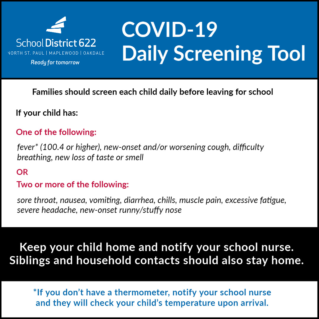 COVID-19 Daily Screening Tool COVID-19 Daily Screening Tool Keep your child home and notify your school nurse. Siblings and household contacts should also stay home. *If you don't have a thermometer, notify your school nurse and they will check your child's temperature upon arrival. OR Families should screen each child daily before leaving for school Two or more of the following: One of the following: sore throat, nausea, vomiting, diarrhea, chills, muscle pain, excessive fatigue, severe headache, new-onset runny/stuffy nose fever* (100.4 or higher), new-onset and/or worsening cough, difficulty breathing, new loss of taste or smell If your child has:
