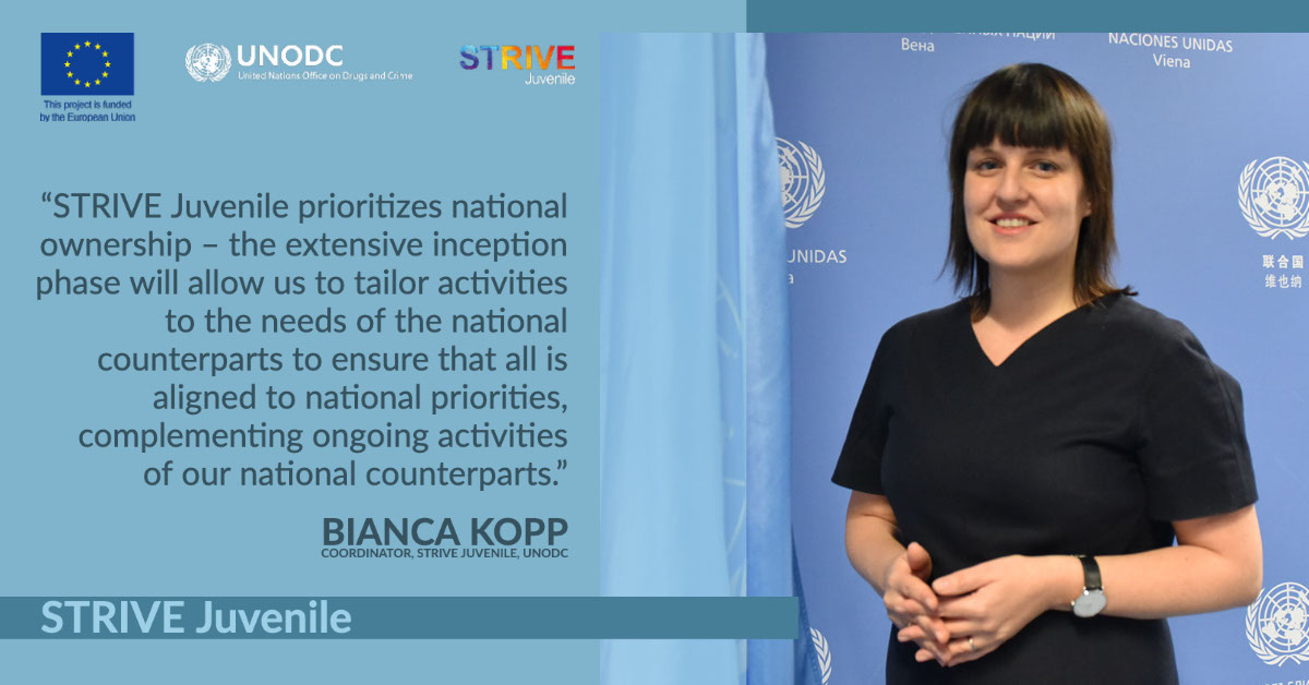 """STRIVE Juvenile STRIVE Juvenile """"STRIVE Juvenile prioritizes national ownership – the extensive inception phase will allow us to tailor activities to the needs of the national counterparts to ensure that all is aligned to national priorities, complementing ongoing activities of our national counterparts."""" Bianca Kopp Coordinator, STRIVE Juvenile, UNODC"""