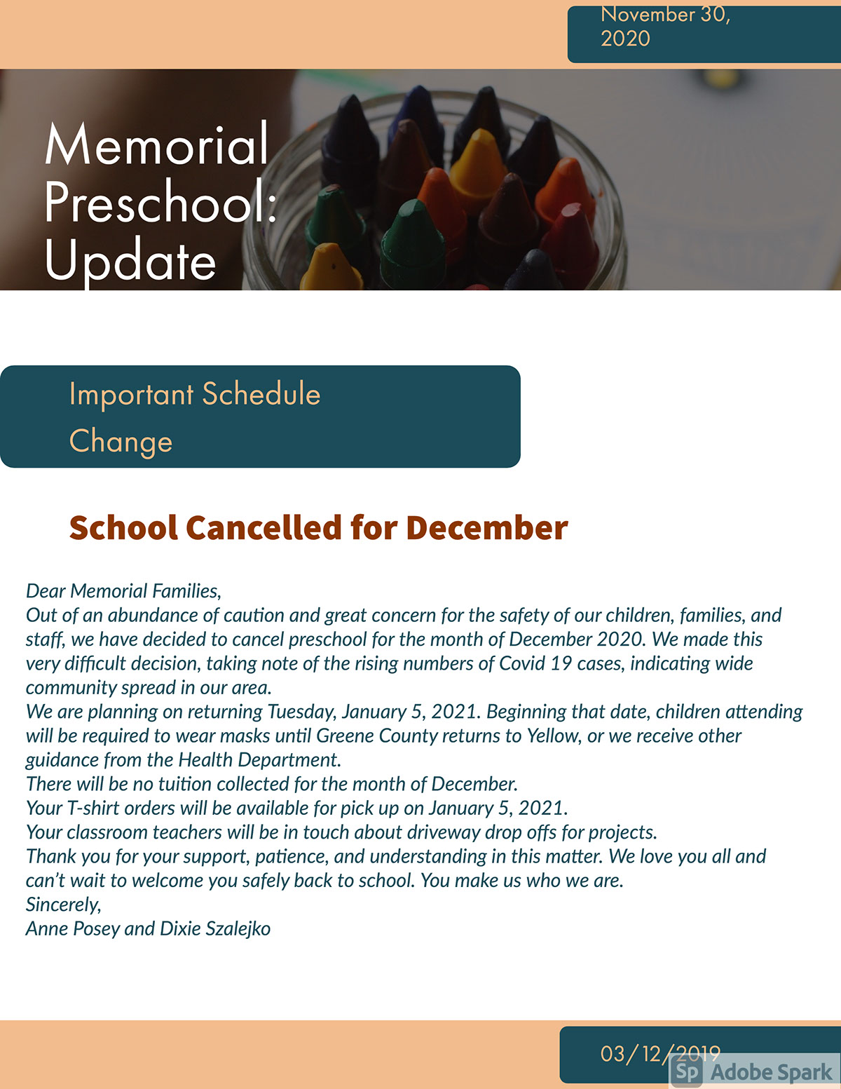Memorial Preschool: Update Memorial Preschool: Update School Cancelled for December Important Schedule Change 03/12/2019 November 30, 2020 Dear Memorial Families, Out of an abundance of caution and great concern for the safety of our children, families, and staff, we have decided to cancel preschool for the month of December 2020. We made this very difficult decision, taking note of the rising numbers of Covid 19 cases, indicating wide community spread in our area. We are planning on returning Tuesday, January 5, 2021. Beginning that date, children attending will be required to wear masks until Greene County returns to Yellow, or we receive other guidance from the Health Department. There will be no tuition collected for the month of December. Your T-shirt orders will be available for pick up on January 5, 2021. Your classroom teachers will be in touch about driveway drop offs for projects. Thank you for your support, patience, and understanding in this matter. We love you all and can't wait to welcome you safely back to school. You make us who we are. Sincerely, Anne Posey and Dixie Szalejko