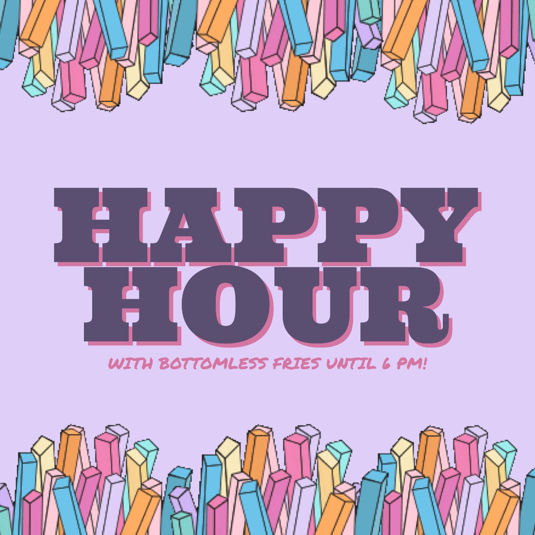 HAPPY HOUR HAPPY HOUR<P>WITH BOTTOMLESS FRIES UNTIL 6 PM!