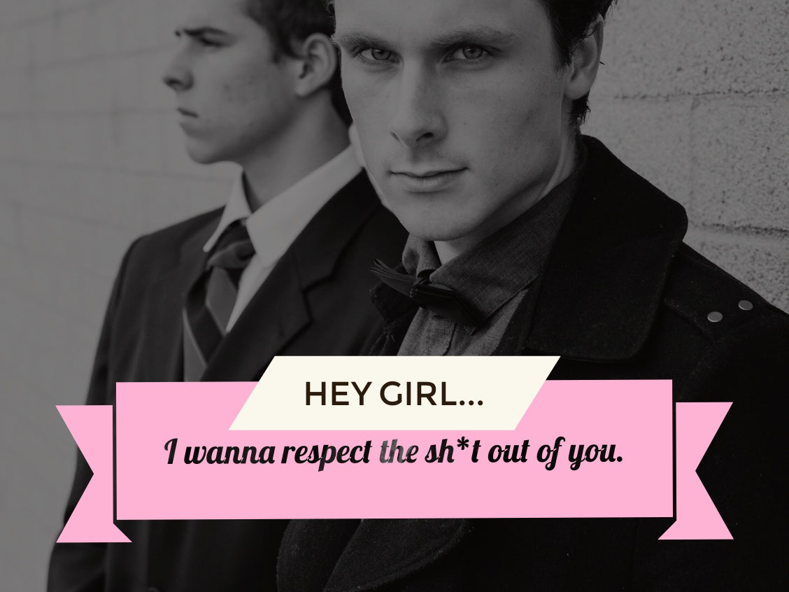I wanna respect the sh*t out of you.  I wanna respect the sh*t out of you.  Hey Girl...