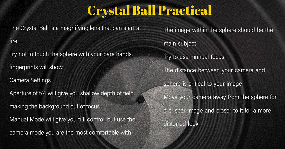 The Crystal Ball is a magnifying lens that can start a fire Try not to touch the sphere with your bare hands, fingerprints will showCamera SettingsAperture of f/4 will give you shallow depth of field, making the background out of focusManual Mode will give you full control, but use the camera mode you are the most comfortable with The Crystal Ball is a magnifying lens that can start a fire  Try not to touch the sphere with your bare hands, fingerprints will show  Camera Settings  Aperture of f/4 will give you shallow depth of field, making the background out of focus Manual Mode will give you full control, but use the camera mode you are the most comfortable with  The image within the sphere should be the main subject Try to use manual focus.   The distance between your camera and sphere is critical to your image  Move your camera away from the sphere for a crisper image and closer to it for a more distorted look   Crystal Ball Practical