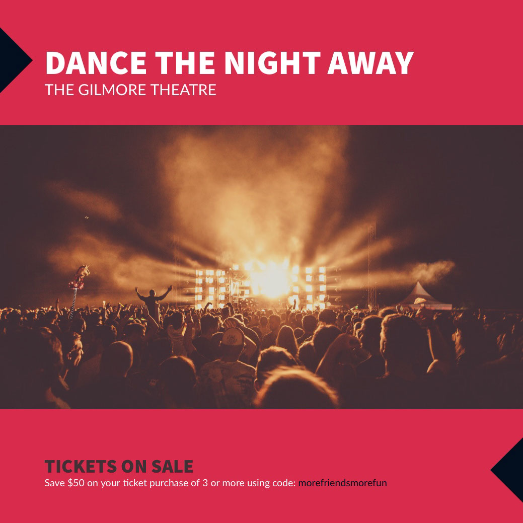 DANCE THE NIGHT AWAY DANCE THE NIGHT AWAY<P>TICKETS ON SALE<P>THE GILMORE THEATRE<P>Save $50 on your ticket purchase of 3 or more using code: morefriendsmorefun