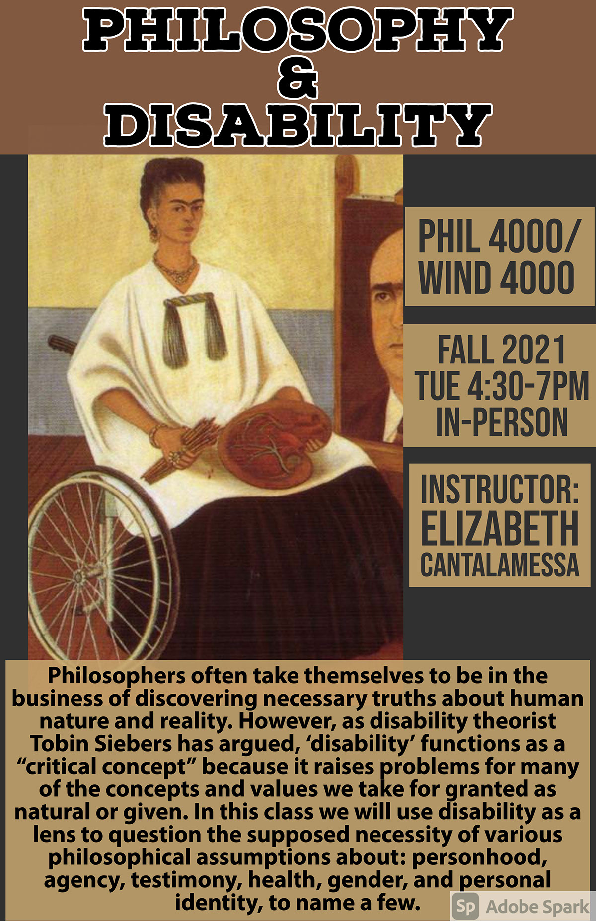 "Philosophy & Disability Philosophy & Disability PHIL 4000/ WIND 4000 Instructor: Elizabeth Cantalamessa Fall 2021 Tue 4:30-7pm in-Person Philosophers often take themselves to be in the business of discovering necessary truths about human nature and reality. However, as disability theorist Tobin Siebers has argued, 'disability' functions as a ""critical concept"" because it raises problems for many of the concepts and values we take for granted as natural or given. In this class we will use disability as a lens to question the supposed necessity of various philosophical assumptions about: personhood, agency, testimony, health, gender, and personal identity, to name a few."