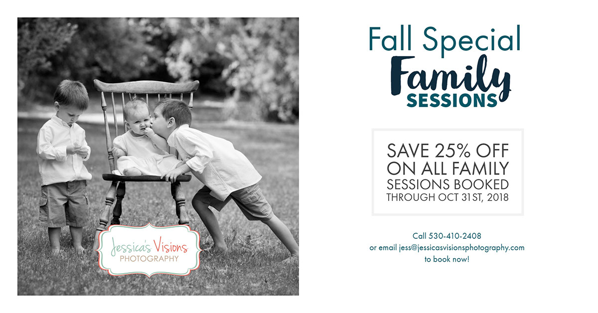 Family Family<P>Fall Special<P>Sessions<P>save 25% off on all family sessions booked through Oct 31st, 2018<P>Call 530-410-2408<BR>or email jess@jessicasvisionsphotography.com<BR>to book now!