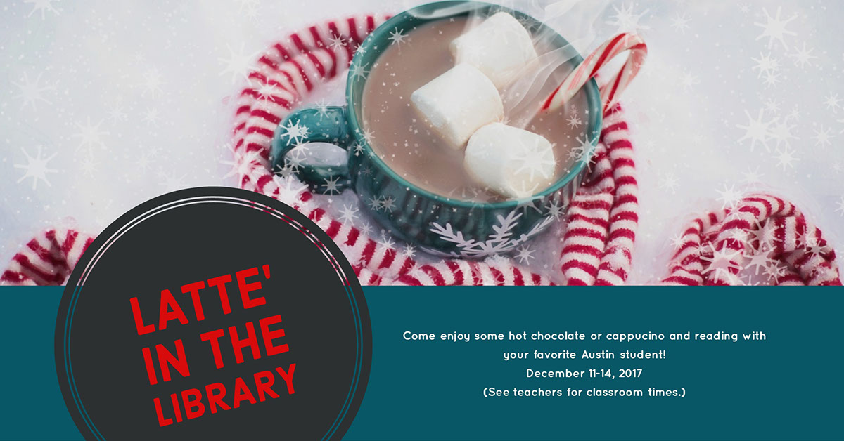 Come enjoy some hot chocolate or cappucino and reading with your favorite Austin student!December 11-14, 2017(See teachers for classroom times.)