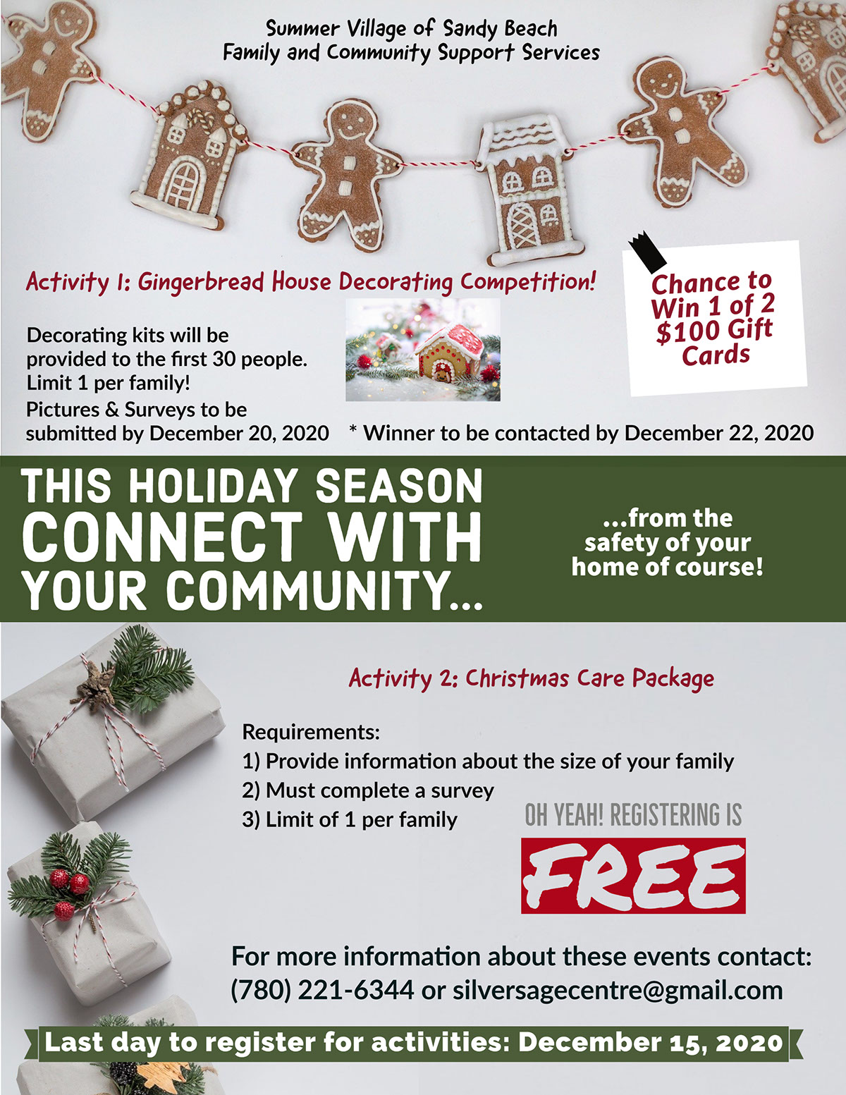Connecting with Community This holiday season connect with your community... Oh yeah! Registering is Free Chance to Win 1 of 2 $100 Gift Cards Last day to register for activities: December 15, 2020 For more information about these events contact: (780) 221-6344 or silversagecentre@gmail.com Activity 1: Gingerbread House Decorating Competition! ...from the safety of your home of course! Activity 2: Christmas Care Package Summer Village of Sandy Beach Family and Community Support Services * Winner to be contacted by December 22, 2020 Requirements: 1) Provide information about the size of your family 2) Must complete a survey 3) Limit of 1 per family Pictures & Surveys to be submitted by December 20, 2020 Decorating kits will be provided to the first 30 people. Limit 1 per family!