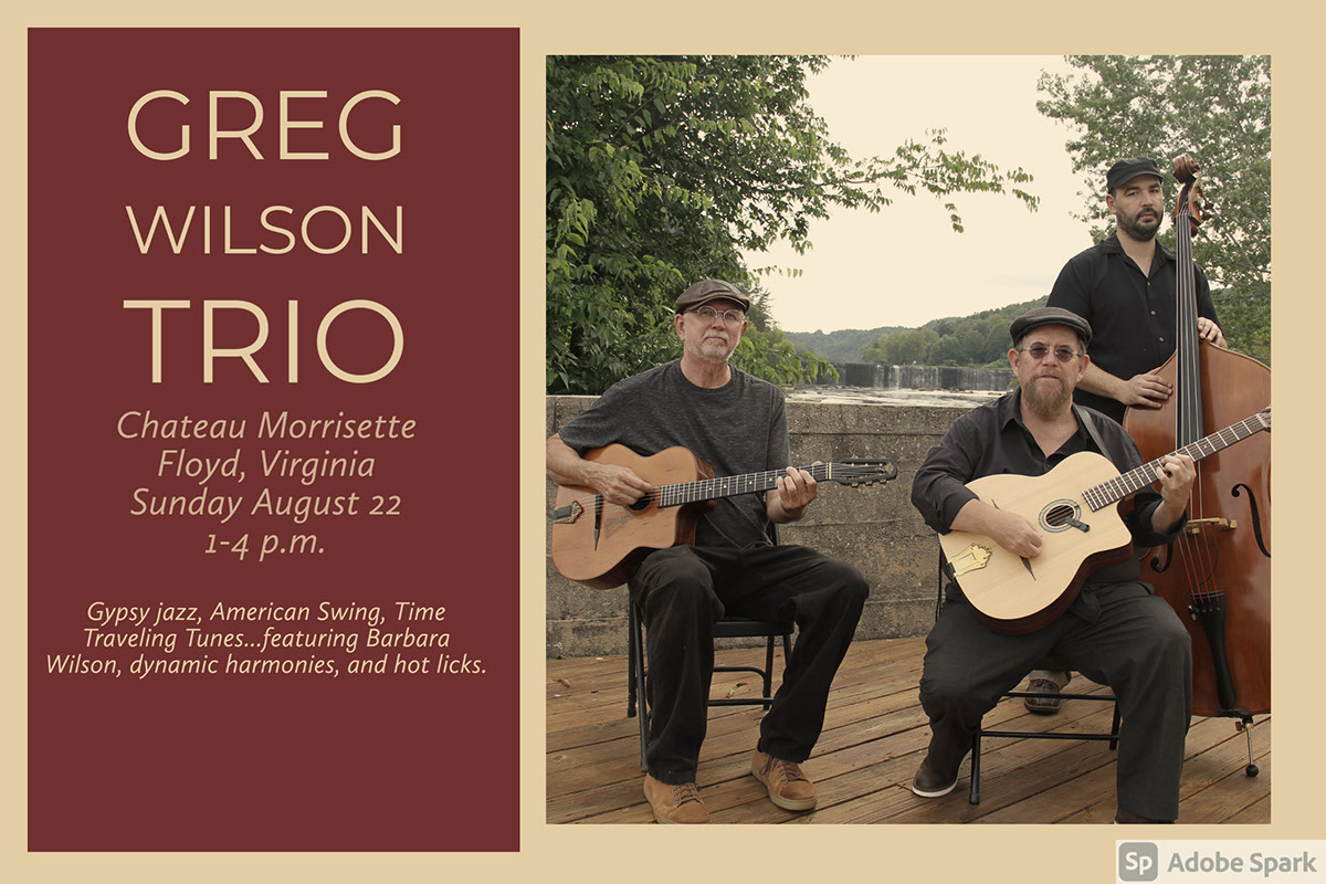 Greg Wilson Trio Greg Wilson Trio Chateau Morrisette Floyd, Virginia Sunday August 22 1-4 p.m. Gypsy jazz, American Swing, Time Traveling Tunes...featuring Barbara Wilson, dynamic harmonies, and hot licks. Double click to edit
