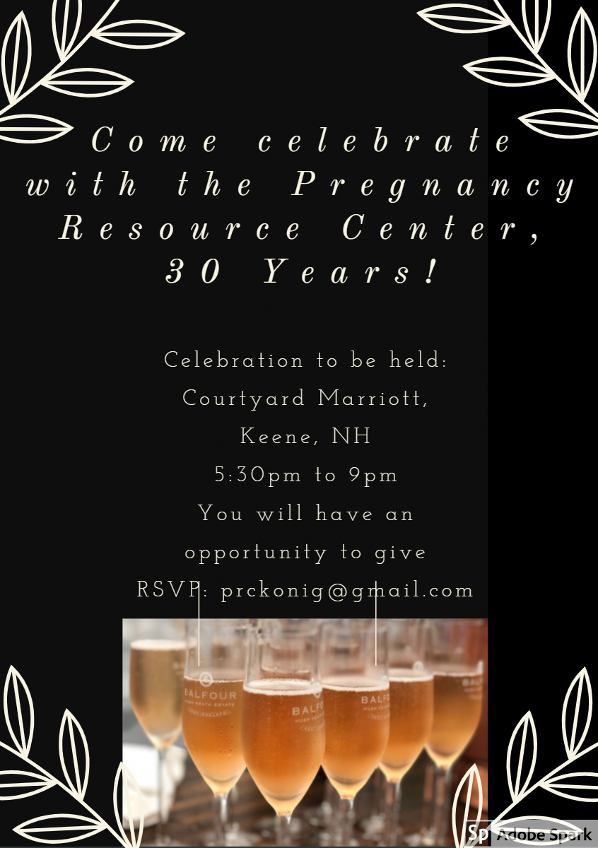 Come celebrate with the Pregnancy Resource Center, 30 Years! Come celebrate with the Pregnancy Resource Center, 30 Years!<P>Celebration to be held: <BR>  Courtyard Marriott, <BR>        Keene, NH     5:30pm to 9pm       You will have an     opportunity to give             RSVP: prckonig@gmail.com