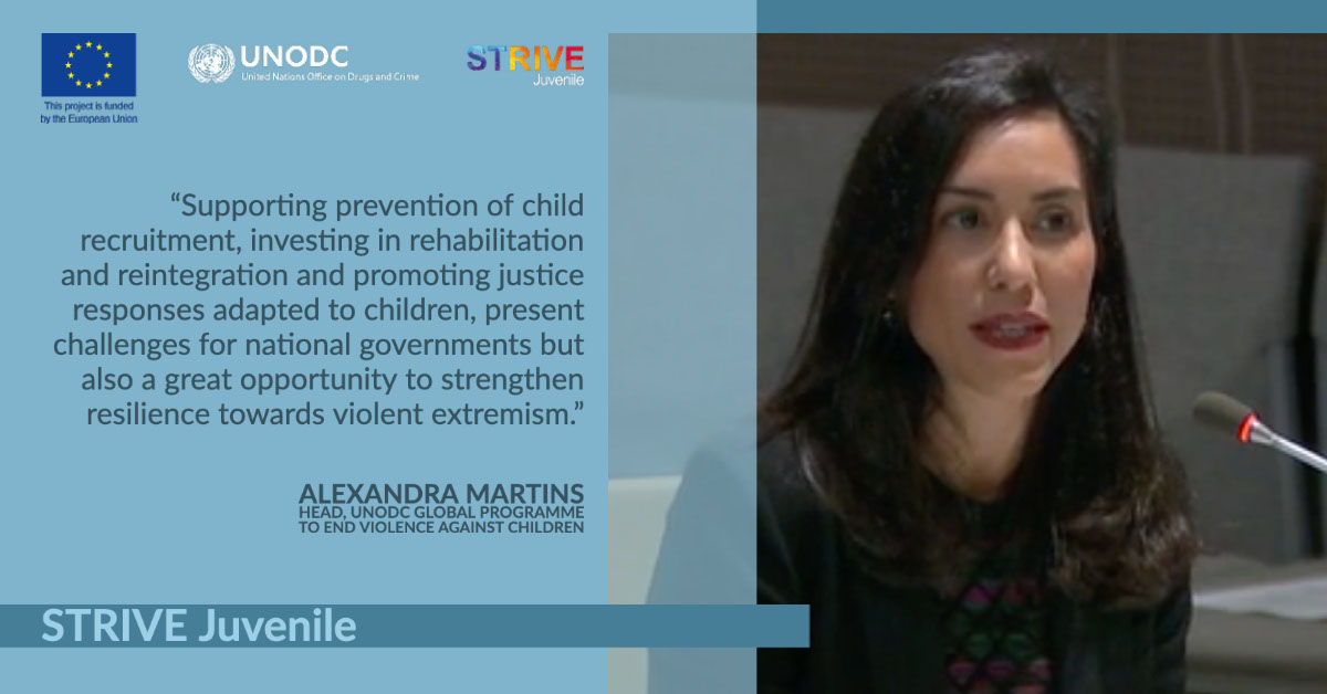 """STRIVE Juvenile STRIVE Juvenile """"Supporting prevention of child recruitment, investing in rehabilitation and reintegration and promoting justice responses adapted to children, present challenges for national governments but also a great opportunity to strengthen resilience towards violent extremism."""" Alexandra Martins Head, UNODC Global Programme to End Violence Against Children"""