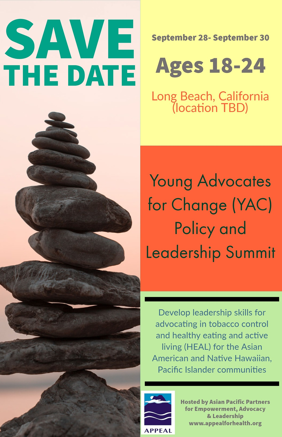 Save the Date Save the Date<P>Ages 18-24<P>Young Advocates for Change (YAC)<BR>Policy and Leadership Summit<P>Long Beach, California (location TBD)<P>September 28- September 30 <P>Develop leadership skills for advocating in tobacco control and healthy eating and active living (HEAL) for the Asian American and Native Hawaiian, Pacific Islander communities<P>Hosted by Asian Pacific Partners for Empowerment, Advocacy & Leadership<BR>www.appealforhealth.org