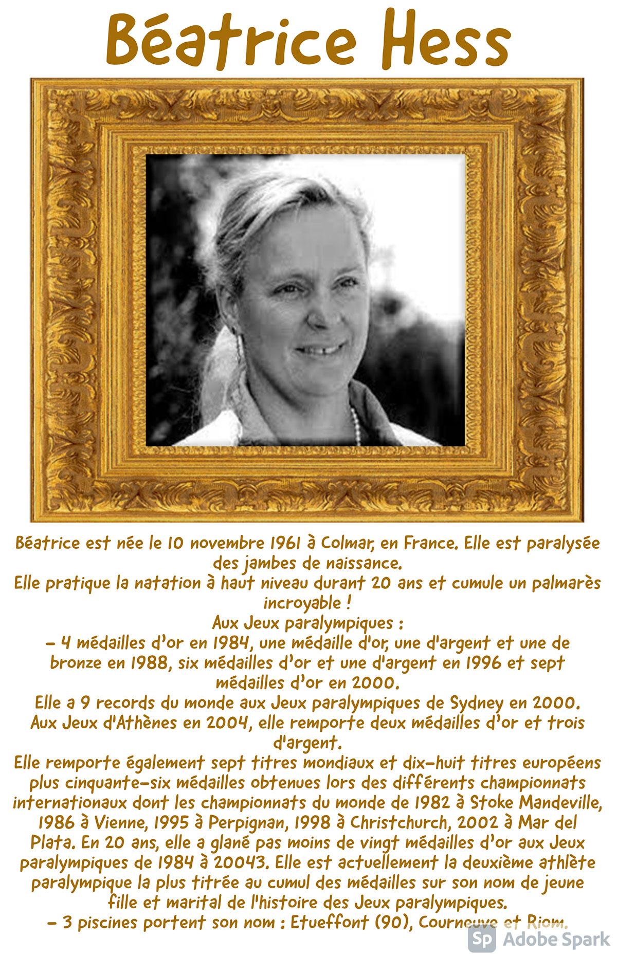 Béatrice Hess Béatrice Hess Béatrice est née le 10 novembre 1961 à Colmar, en France. Elle est paralysée des jambes de naissance. Elle pratique la natation à haut niveau durant 20 ans et cumule un palmarès incroyable ! Aux Jeux paralympiques : - 4 médailles d'or en 1984, une médaille d'or, une d'argent et une de bronze en 1988, six médailles d'or et une d'argent en 1996 et sept médailles d'or en 2000. Elle a 9 records du monde aux Jeux paralympiques de Sydney en 2000. Aux Jeux d'Athènes en 2004, elle remporte deux médailles d'or et trois d'argent. Elle remporte également sept titres mondiaux et dix-huit titres européens plus cinquante-six médailles obtenues lors des différents championnats internationaux dont les championnats du monde de 1982 à Stoke Mandeville, 1986 à Vienne, 1995 à Perpignan, 1998 à Christchurch, 2002 à Mar del Plata. En 20 ans, elle a glané pas moins de vingt médailles d'or aux Jeux paralympiques de 1984 à 20043. Elle est actuellement la deuxième athlète paralympique la plus titrée au cumul des médailles sur son nom de jeune fille et marital de l'histoire des Jeux paralympiques. - 3 piscines portent son nom : Etueffont (90), Courneuve et Riom.