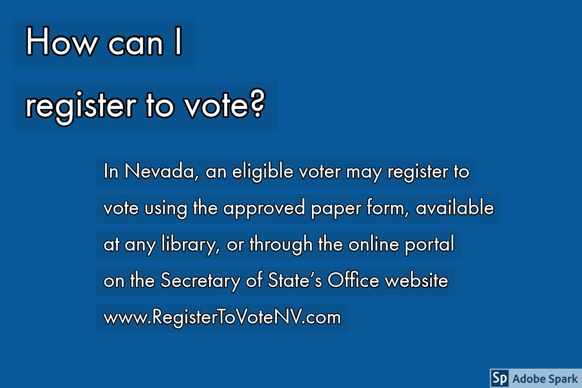 How can I register to vote? How can I register to vote?<P>In Nevada, an eligible voter may register to vote using the approved paper form, available at any library, or through the online portal on the Secretary of State's Office website<BR><BR>www.RegisterToVoteNV.com