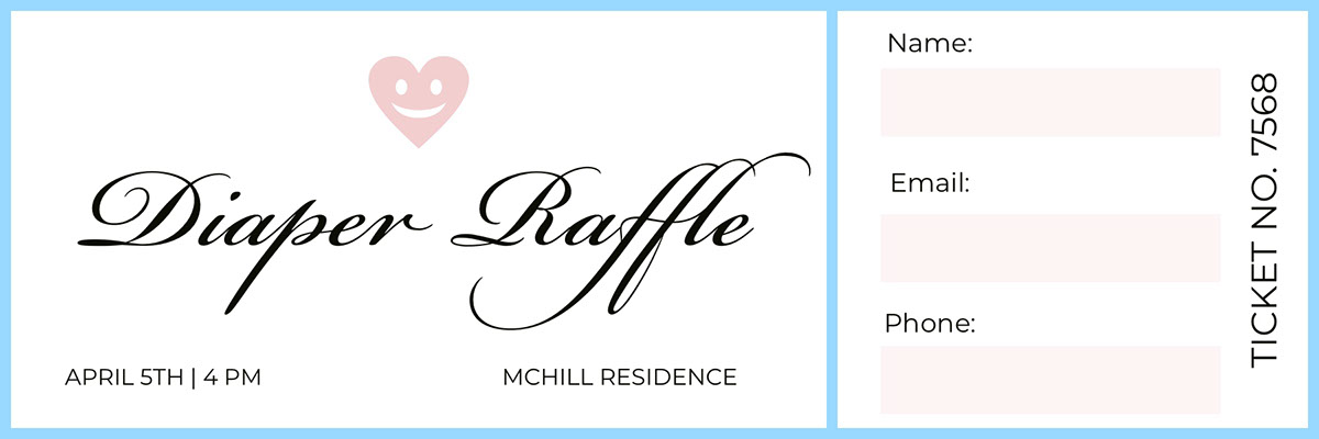 Diaper Raffle Diaper Raffle<P>Ticket no. 7568<P>Name:<BR>Email:<BR>Phone:<P>McHill Residence<P>April 5th | 4 PM