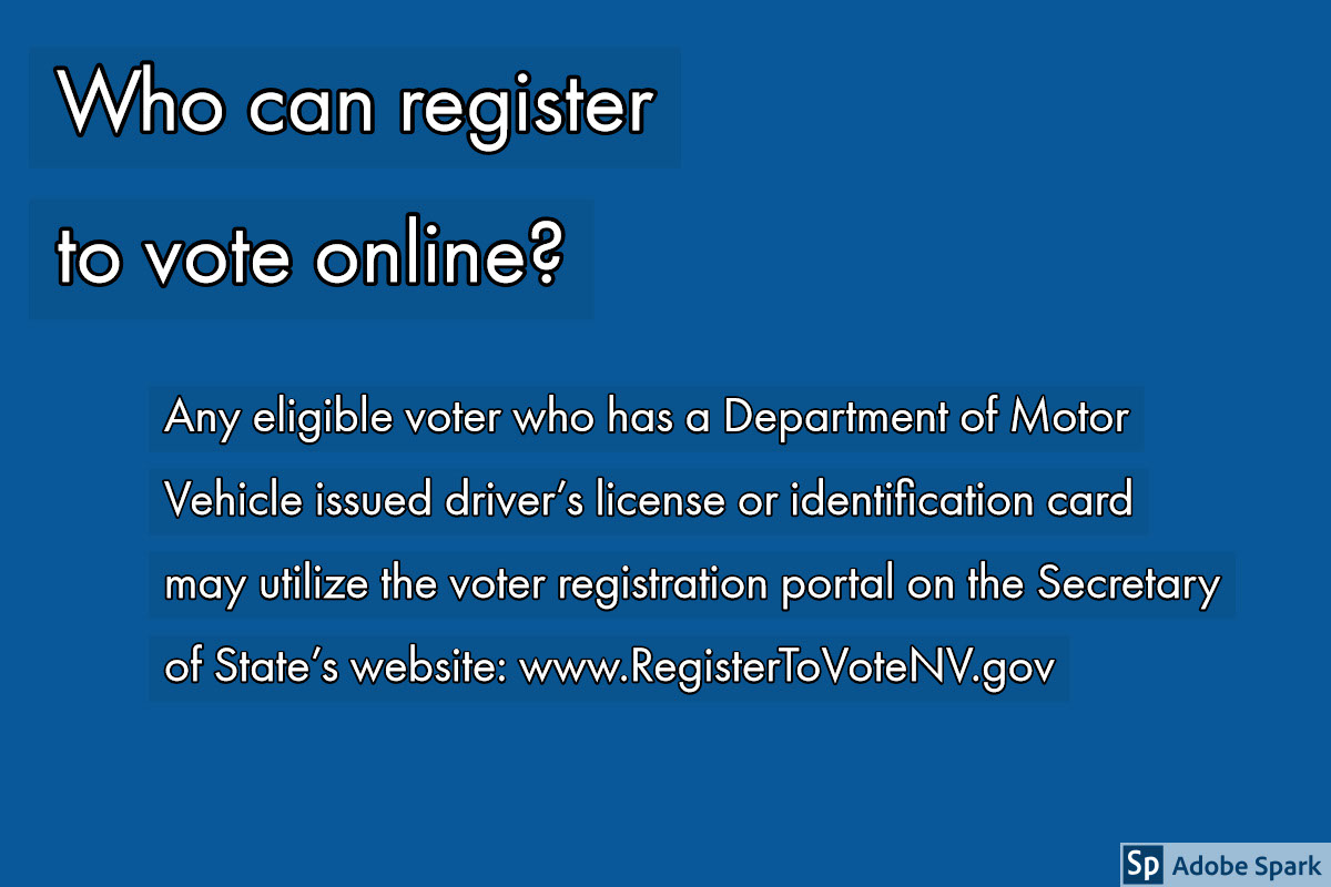 Who can register to vote online? Who can register to vote online?<P>Any eligible voter who has a Department of Motor Vehicle issued driver's license or identification card may utilize the voter registration portal on the Secretary of State's website: www.RegisterToVoteNV.gov