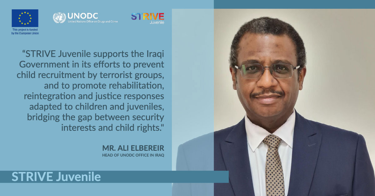 """STRIVE Juvenile STRIVE Juvenile """"STRIVE Juvenile supports the Iraqi Government in its efforts to prevent child recruitment by terrorist groups, and to promote rehabilitation, reintegration and justice responses adapted to children and juveniles, bridging the gap between security interests and child rights."""" Mr. Ali ElBereir Head of UNODC Office in Iraq"""
