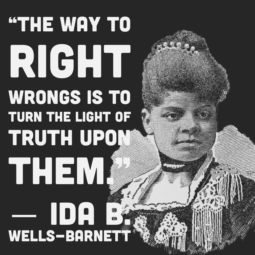"""The way to right wrongs is to turn the light of truth upon them."" ― Ida B. Wells-Barnett ""The way to right wrongs is to turn the light of truth upon them."" ― Ida B. Wells-Barnett"