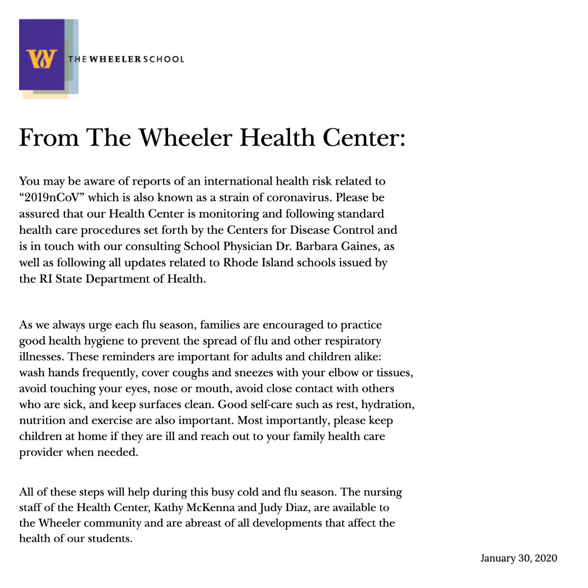 "From The Wheeler Health Center:   From The Wheeler Health Center:         You may be aware of reports of an international health risk related to ""2019nCoV"" which is also known as a strain of coronavirus.  Please be assured that our Health Center is monitoring and following standard health care procedures set forth by the Centers for Disease Control and is in touch with our consulting School Physician Dr. Barbara Gaines, as well as following all updates related to Rhode Island schools issued by the RI State Department of Health.     As we always urge each flu season, families are encouraged to practice good health hygiene to prevent the spread of flu and other respiratory illnesses. These reminders are important for adults and children alike: wash hands frequently, cover coughs and sneezes with your elbow or tissues, avoid touching your eyes, nose or mouth, avoid close contact with others who are sick, and keep surfaces clean. Good self-care such as rest, hydration, nutrition and exercise are also important.  Most importantly, please keep children at home if they are ill and reach out to your family health care provider when needed.       All of these steps will help during this busy cold and flu season. The nursing staff of the Health Center, Kathy McKenna and Judy Diaz, are available to the Wheeler community and are abreast of all developments that affect the health of our students.   January 30, 2020"