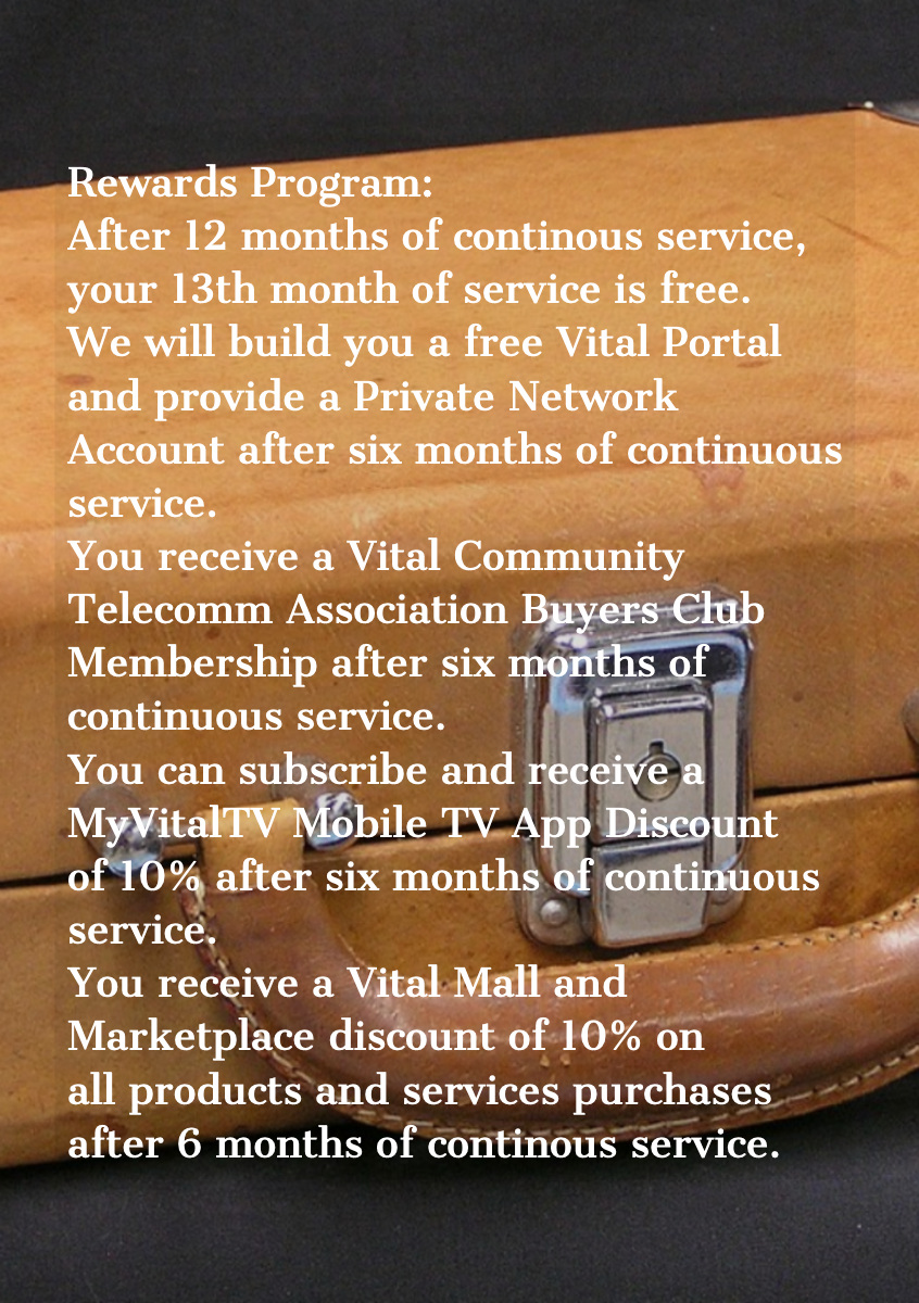 <BR> Rewards Program:<BR> After 12 months of continous service, your 13th month of service is free.  We will build you a free Vital Portal and provide a Private Network Account after six months of continuous service.  You receive a Vital Community Telecomm Association Buyers Club Membership after six months of continuous service.  You can subscribe and receive a MyVitalTV Mobile TV App Discount of 10% after six months of continuous service.  You receive a Vital Mall and Marketplace discount of 10% on all products and services purchases after 6 months of continous service. <BR> Rewards Program:<BR>  After 12 months of continous service, your 13th month of service is free.    We will build you a free Vital Portal and provide a Private Network Account after six months of continuous service.    You receive a Vital Community Telecomm Association Buyers Club Membership after six months of continuous service.    You can subscribe and receive a MyVitalTV Mobile TV App Discount of 10% after six months of continuous service.    You receive a Vital Mall and Marketplace discount of 10% on all products and services purchases after 6 months of continous service.