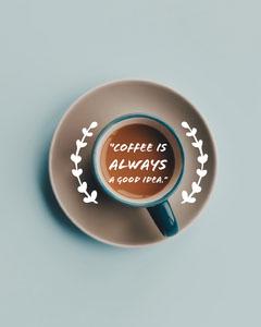 """Coffee is always a good idea."" Coffee"