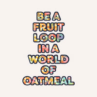BE A <BR>FRUIT <BR>LOOP <BR>IN A <BR>WORLD <BR>OF <BR>OATMEAL Tekstijulisteet