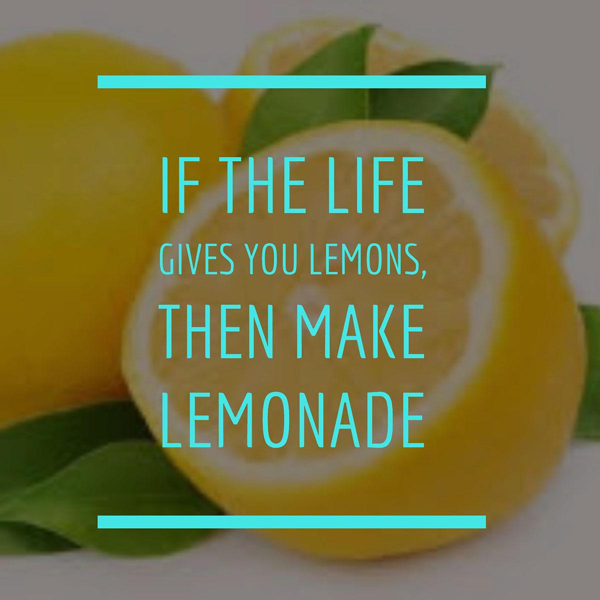 If the life gives you lemons, then make lemonade