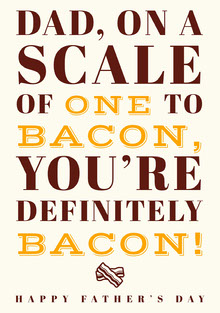 DAD, ON A SCALE OF ONE TO BACON, YOU'RE DEFINITELY BACON!